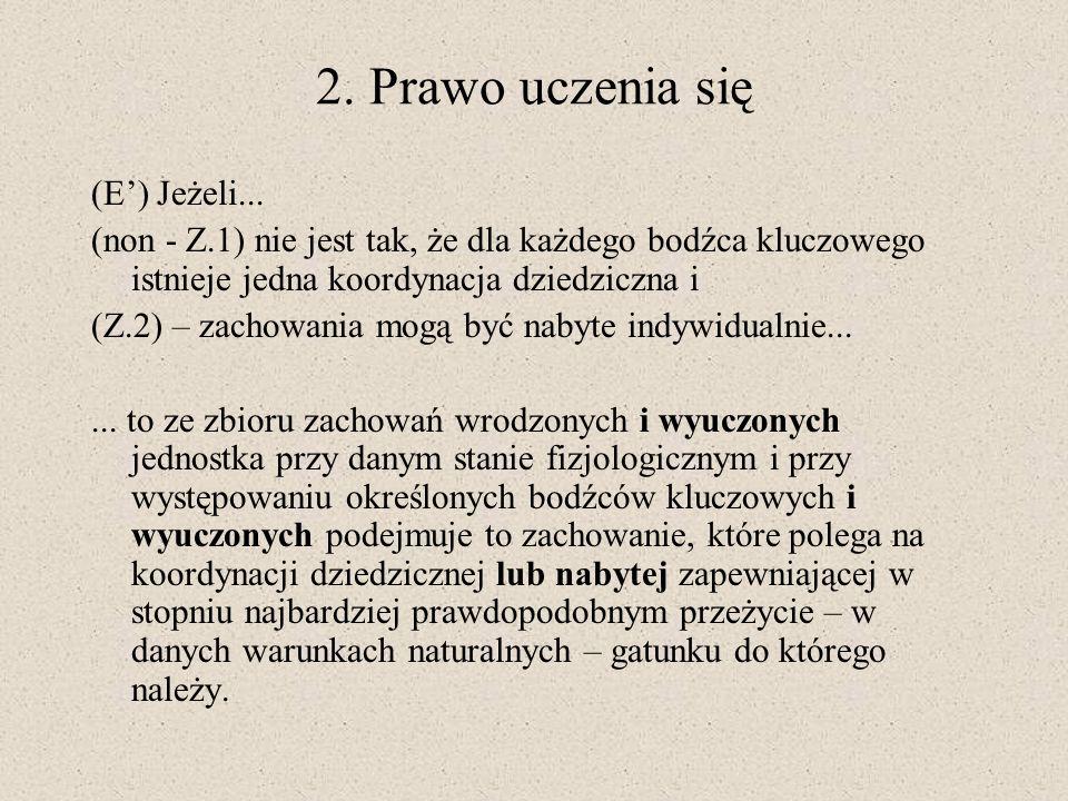 2. Prawo uczenia się (E) Jeżeli... (non - Z.1) nie jest tak, że dla każdego bodźca kluczowego istnieje jedna koordynacja dziedziczna i (Z.2) – zachowa
