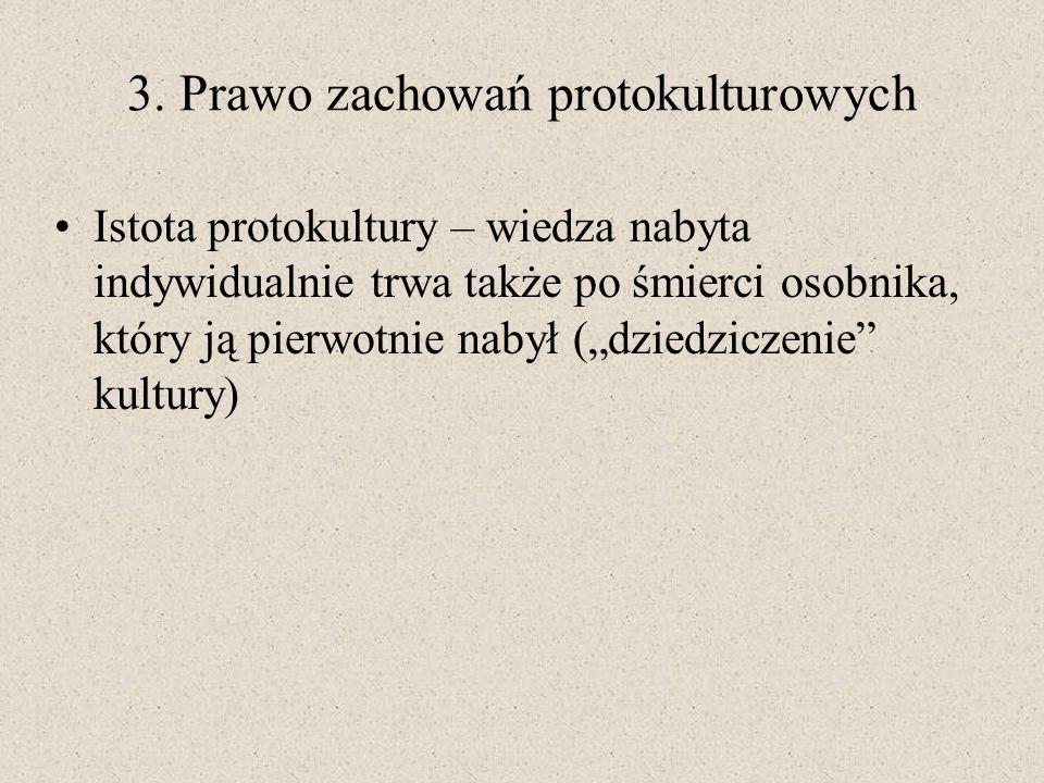 3. Prawo zachowań protokulturowych Istota protokultury – wiedza nabyta indywidualnie trwa także po śmierci osobnika, który ją pierwotnie nabył (dziedz