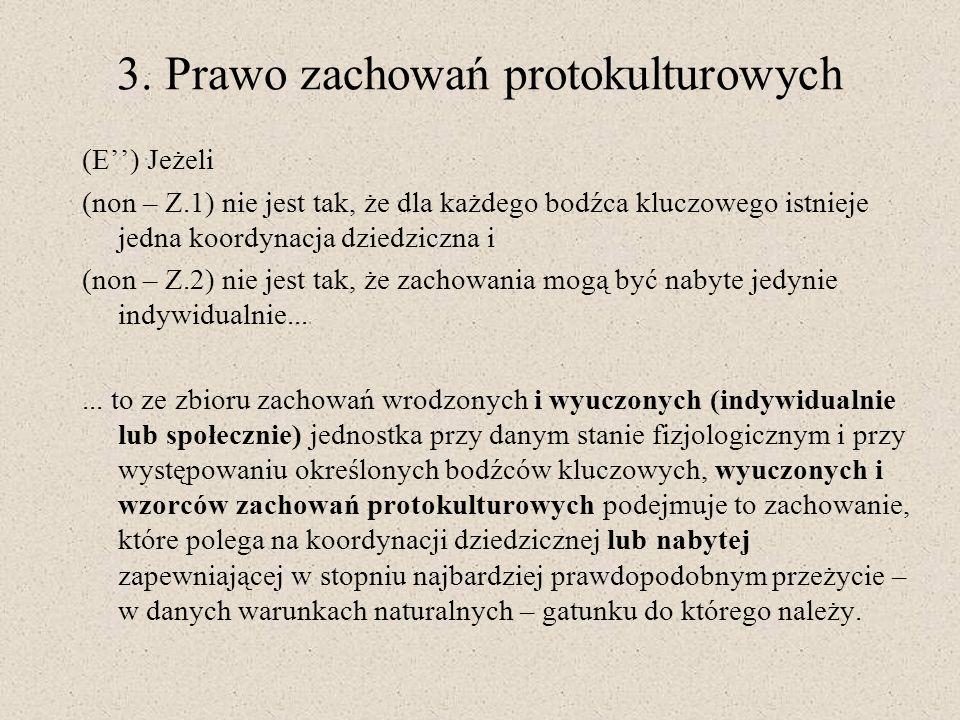 3. Prawo zachowań protokulturowych (E) Jeżeli (non – Z.1) nie jest tak, że dla każdego bodźca kluczowego istnieje jedna koordynacja dziedziczna i (non