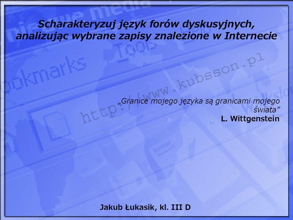Scharakteryzuj język forów dyskusyjnych, analizując wybrane zapisy znalezione w Internecie Granice mojego języka są granicami mojego świata L. Wittgen