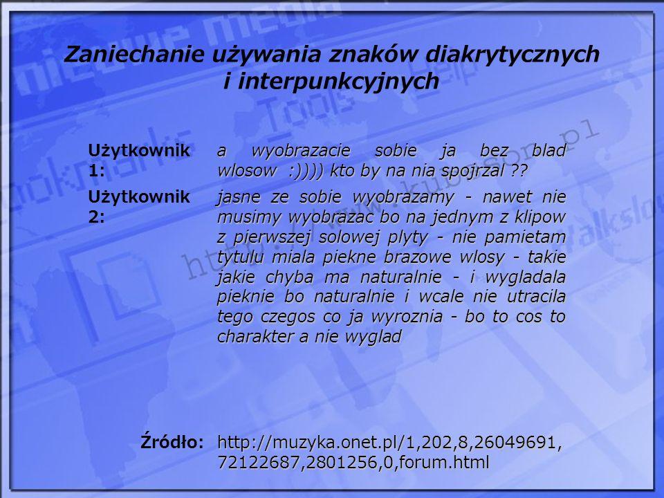 Zaniechanie używania znaków diakrytycznych i interpunkcyjnych Użytkownik 1: a wyobrazacie sobie ja bez blad wlosow :)))) kto by na nia spojrzal ?? Uży