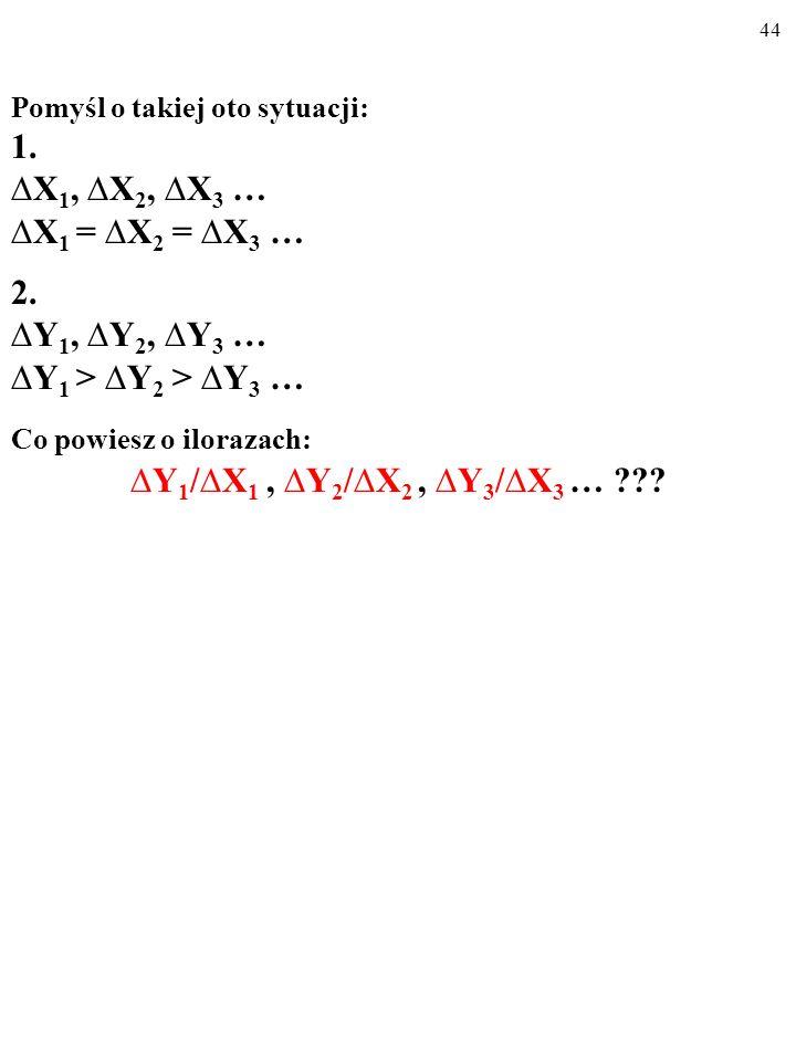 43 Pomyśl o takiej oto sytuacji: 1. X 1, X 2, X 3 … X 1 = X 2 = X 3 … 2. Y 1, Y 2, Y 3 … Y 1 > Y 2 > Y 3 …