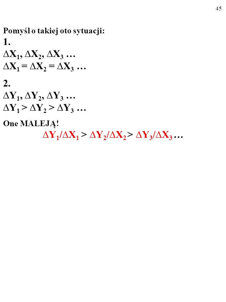 44 Pomyśl o takiej oto sytuacji: 1. X 1, X 2, X 3 … X 1 = X 2 = X 3 … 2. Y 1, Y 2, Y 3 … Y 1 > Y 2 > Y 3 … Co powiesz o ilorazach: Y 1 /X 1, Y 2 /X 2,
