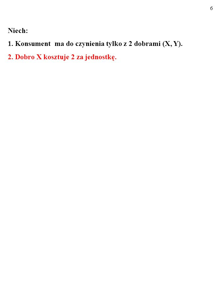 6 Niech: 1. Konsument ma do czynienia tylko z 2 dobrami (X, Y). 2. Dobro X kosztuje 2 za jednostkę.