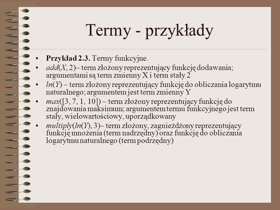 Termy - przykłady Przykład 2.3. Termy funkcyjne. add(X, 2)– term złożony reprezentujący funkcję dodawania; argumentami są term zmienny X i term stały