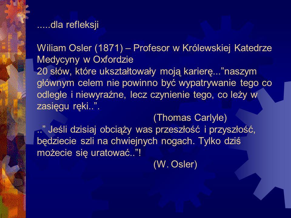 .....dla refleksji Wiliam Osler (1871) – Profesor w Królewskiej Katedrze Medycyny w Oxfordzie 20 słów, które ukształtowały moją karierę...naszym główn
