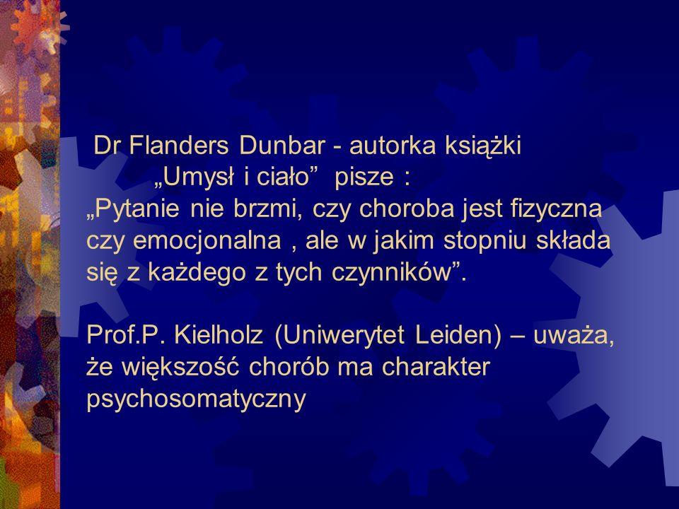 Dr Flanders Dunbar - autorka książki Umysł i ciało pisze : Pytanie nie brzmi, czy choroba jest fizyczna czy emocjonalna, ale w jakim stopniu składa si
