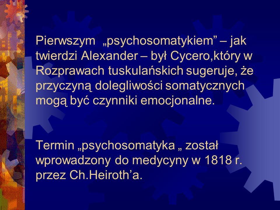 Pierwszym psychosomatykiem – jak twierdzi Alexander – był Cycero,który w Rozprawach tuskulańskich sugeruje, że przyczyną dolegliwości somatycznych mog