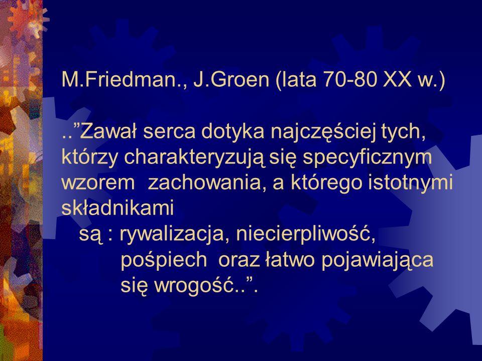 M.Friedman., J.Groen (lata 70-80 XX w.)..Zawał serca dotyka najczęściej tych, którzy charakteryzują się specyficznym wzorem zachowania, a którego isto