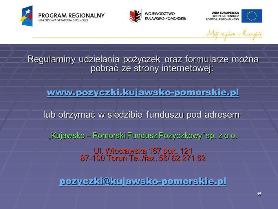 15 Regulaminy udzielania pożyczek oraz formularze można pobrać ze strony internetowej: www.pozyczki.kujawsko-pomorskie.pl lub otrzymać w siedzibie funduszu pod adresem: Kujawsko – Pomorski Fundusz Pożyczkowy sp.