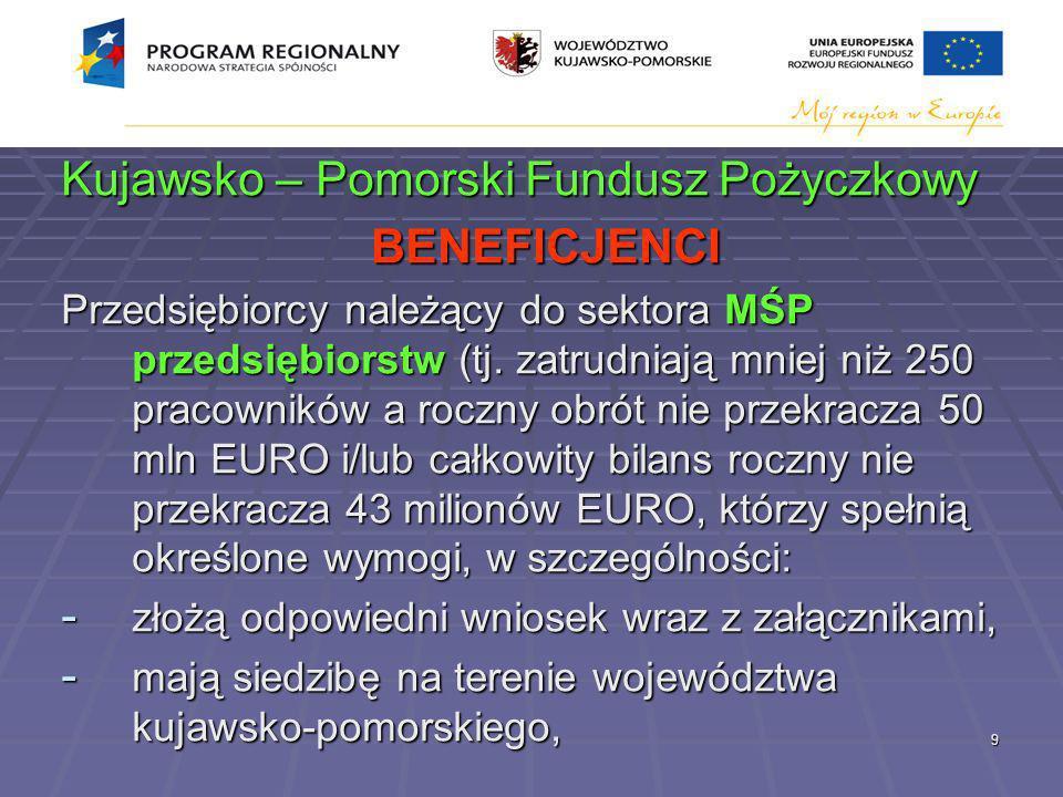 9 Kujawsko – Pomorski Fundusz Pożyczkowy BENEFICJENCI Przedsiębiorcy należący do sektora MŚP przedsiębiorstw (tj.