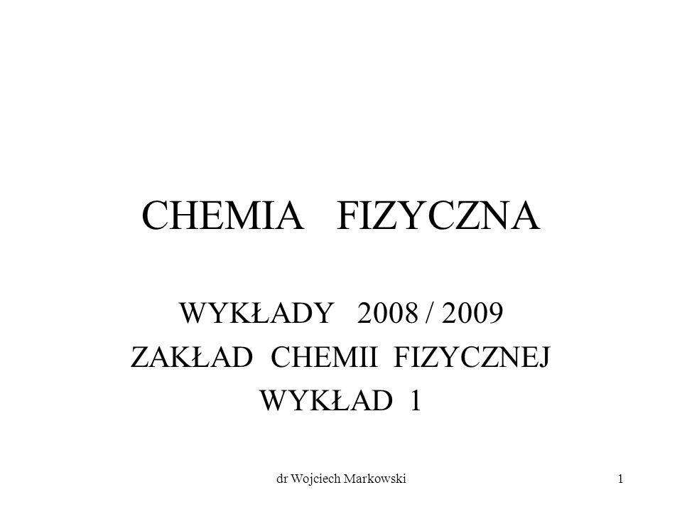 dr Wojciech Markowski1 CHEMIA FIZYCZNA WYKŁADY 2008 / 2009 ZAKŁAD CHEMII FIZYCZNEJ WYKŁAD 1