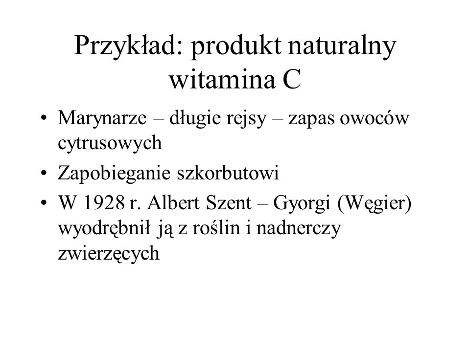 Przykład: produkt naturalny witamina C Marynarze – długie rejsy – zapas owoców cytrusowych Zapobieganie szkorbutowi W 1928 r. Albert Szent – Gyorgi (W