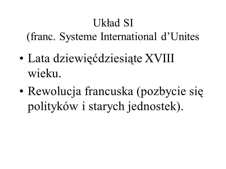 Układ SI (franc. Systeme International dUnites Lata dziewięćdziesiąte XVIII wieku. Rewolucja francuska (pozbycie się polityków i starych jednostek).