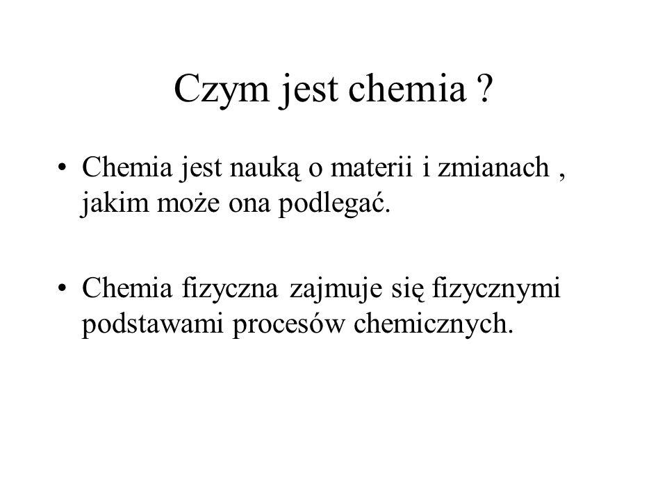 Czym jest chemia ? Chemia jest nauką o materii i zmianach, jakim może ona podlegać. Chemia fizyczna zajmuje się fizycznymi podstawami procesów chemicz