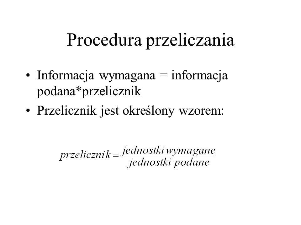 Procedura przeliczania Informacja wymagana = informacja podana*przelicznik Przelicznik jest określony wzorem: