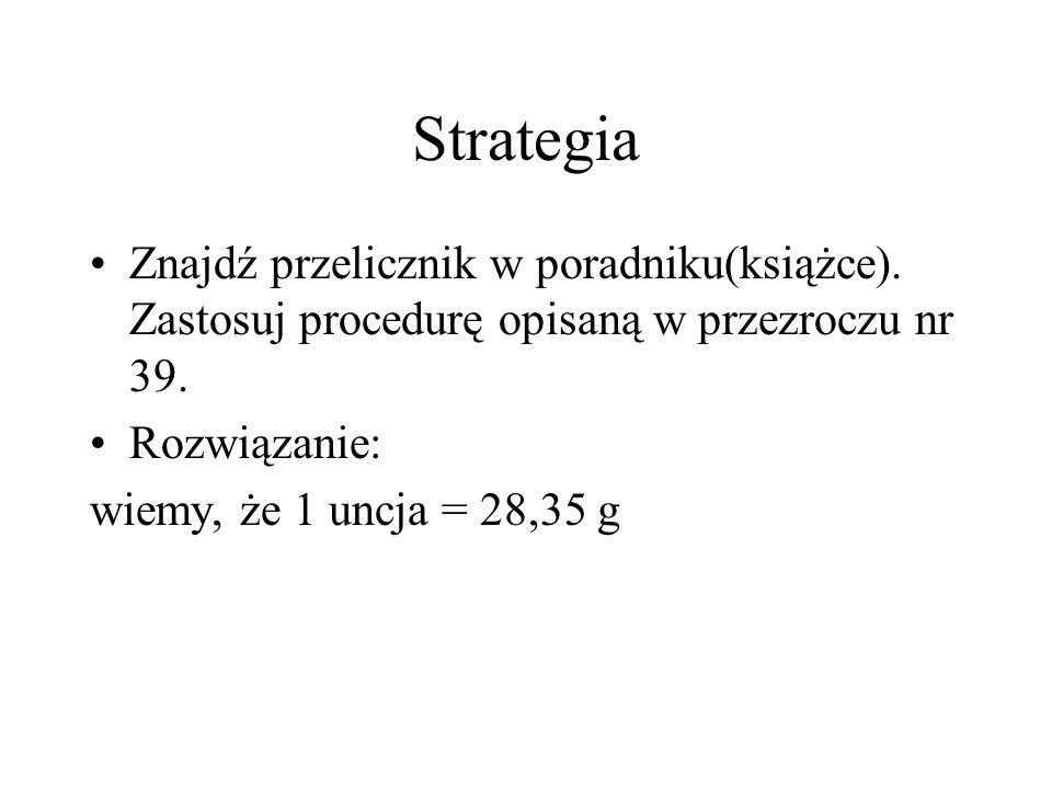 Strategia Znajdź przelicznik w poradniku(książce). Zastosuj procedurę opisaną w przezroczu nr 39. Rozwiązanie: wiemy, że 1 uncja = 28,35 g