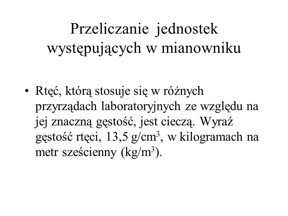 Przeliczanie jednostek występujących w mianowniku Rtęć, którą stosuje się w różnych przyrządach laboratoryjnych ze względu na jej znaczną gęstość, jes