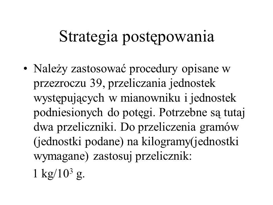 Strategia postępowania Należy zastosować procedury opisane w przezroczu 39, przeliczania jednostek występujących w mianowniku i jednostek podniesionyc