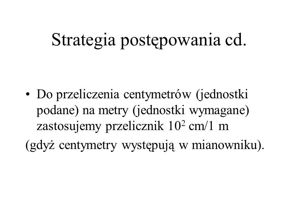 Strategia postępowania cd. Do przeliczenia centymetrów (jednostki podane) na metry (jednostki wymagane) zastosujemy przelicznik 10 2 cm/1 m (gdyż cent