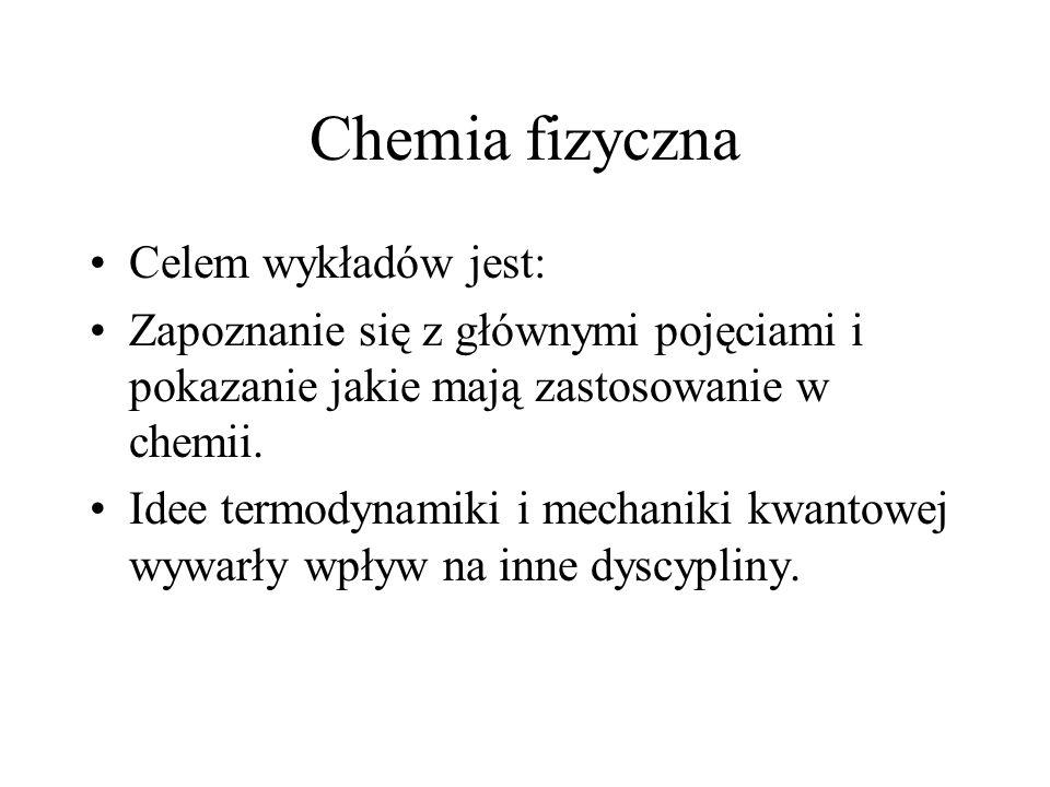 Chemia fizyczna Celem wykładów jest: Zapoznanie się z głównymi pojęciami i pokazanie jakie mają zastosowanie w chemii. Idee termodynamiki i mechaniki