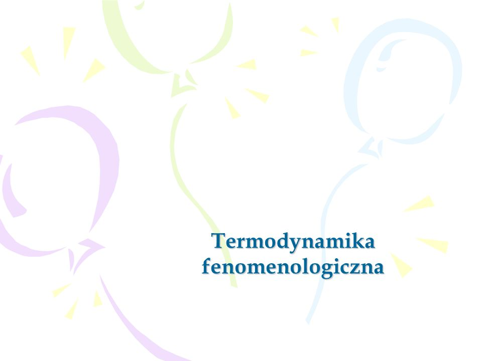 2 Termodynamika fenomenologiczna – dział fizyki, który zajmuje się właściwościami cieplnymi układów makroskopowych, zaniedbując mikroskopową budowę ciał tworzących układ.