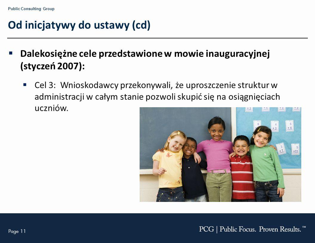 Page 11 Public Consulting Group Od inicjatywy do ustawy (cd) Dalekosiężne cele przedstawione w mowie inauguracyjnej (styczeń 2007): Cel 3: Wnioskodawcy przekonywali, że uproszczenie struktur w administracji w całym stanie pozwoli skupić się na osiągnięciach uczniów.