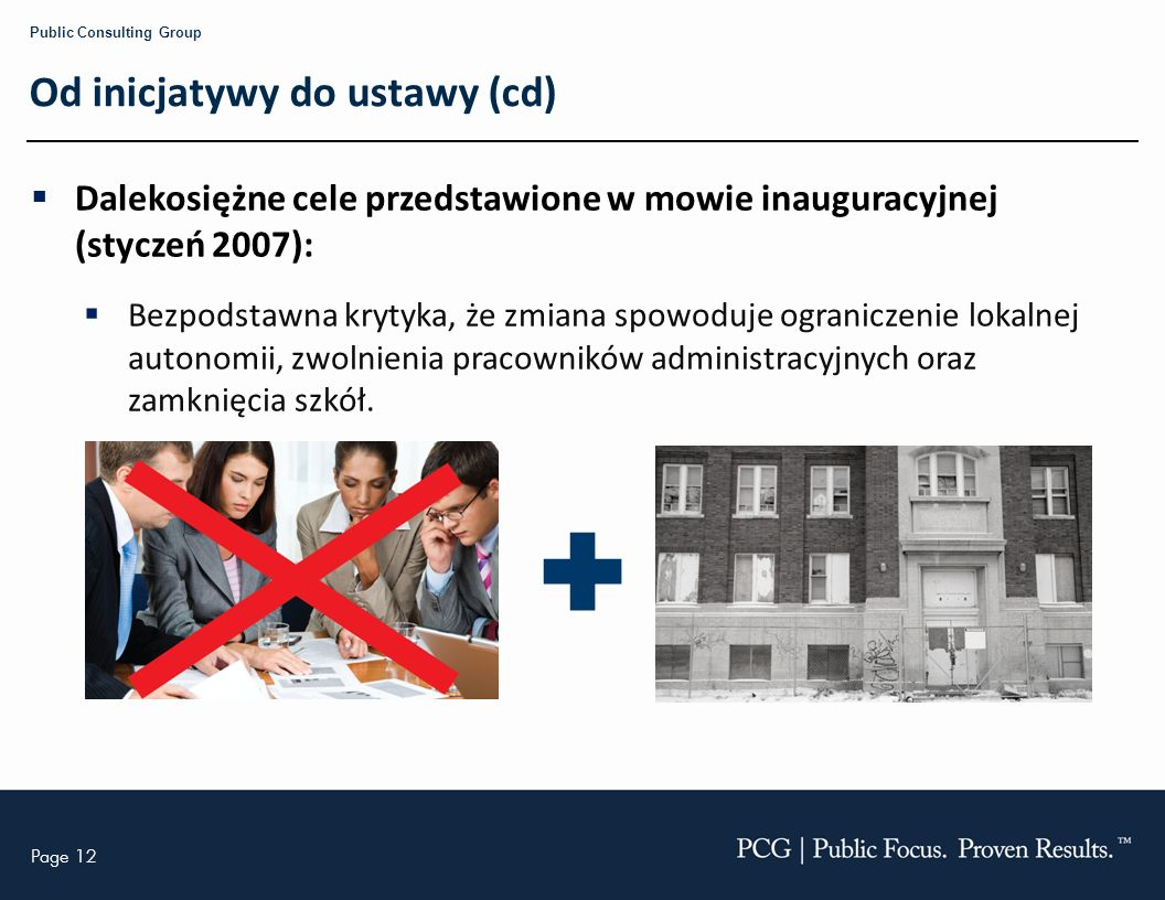 Page 12 Public Consulting Group Od inicjatywy do ustawy (cd) Dalekosiężne cele przedstawione w mowie inauguracyjnej (styczeń 2007): Bezpodstawna krytyka, że zmiana spowoduje ograniczenie lokalnej autonomii, zwolnienia pracowników administracyjnych oraz zamknięcia szkół.