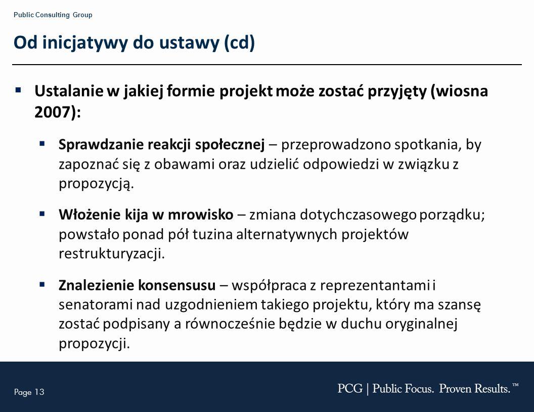 Page 13 Public Consulting Group Od inicjatywy do ustawy (cd) Ustalanie w jakiej formie projekt może zostać przyjęty (wiosna 2007): Sprawdzanie reakcji społecznej – przeprowadzono spotkania, by zapoznać się z obawami oraz udzielić odpowiedzi w związku z propozycją.