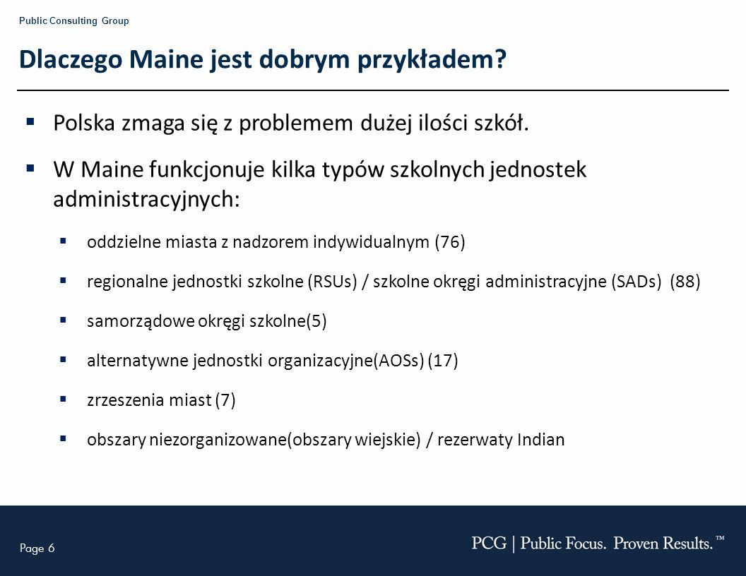 Page 6 Public Consulting Group Dlaczego Maine jest dobrym przykładem? Polska zmaga się z problemem dużej ilości szkół. W Maine funkcjonuje kilka typów