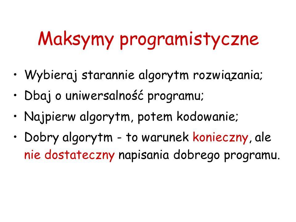 Maksymy programistyczne Wybieraj starannie algorytm rozwiązania; Dbaj o uniwersalność programu; Najpierw algorytm, potem kodowanie; Dobry algorytm - t