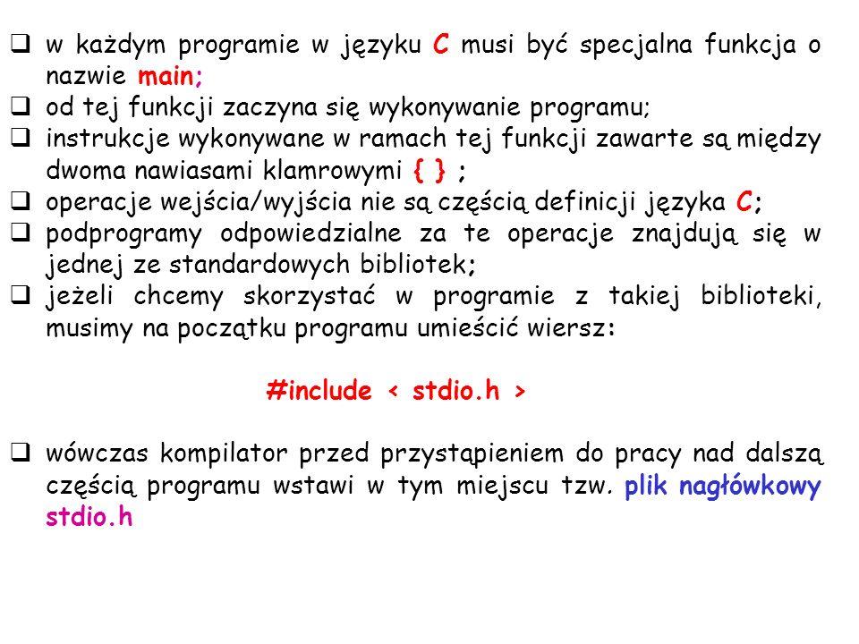 w każdym programie w języku C musi być specjalna funkcja o nazwie main; od tej funkcji zaczyna się wykonywanie programu; instrukcje wykonywane w ramac