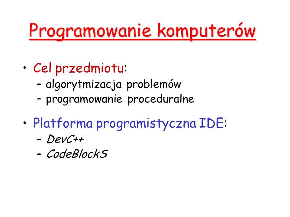 Programowanie komputerów Cel przedmiotu: –algorytmizacja problemów –programowanie proceduralne Platforma programistyczna IDE: –DevC++ –CodeBlockS