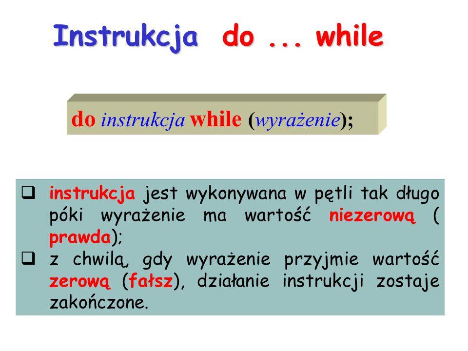 Instrukcja do... while do instrukcja while (wyrażenie); instrukcja jest wykonywana w pętli tak długo póki wyrażenie ma wartość niezerową ( prawda); z