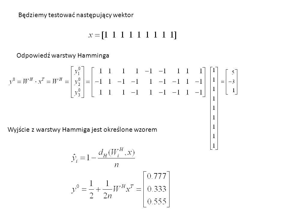Będziemy testować następujący wektor Odpowiedź warstwy Hamminga Wyjście z warstwy Hammiga jest określone wzorem