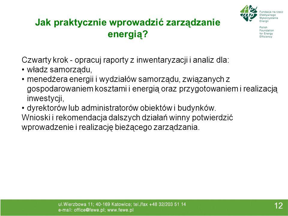 12 Jak praktycznie wprowadzić zarządzanie energią? Czwarty krok - opracuj raporty z inwentaryzacji i analiz dla: władz samorządu, menedżera energii i
