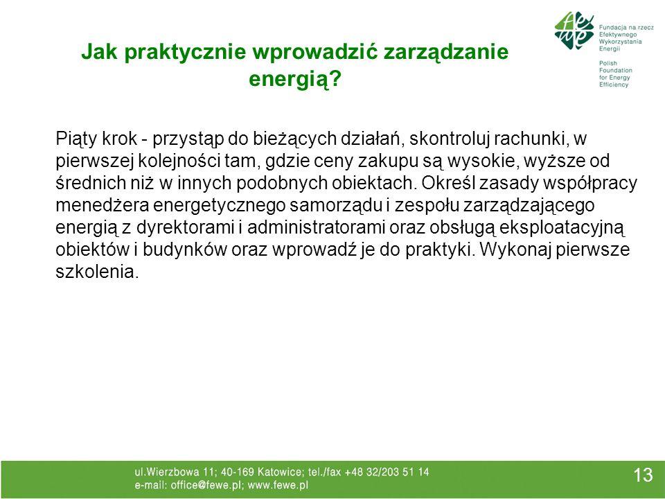 13 Jak praktycznie wprowadzić zarządzanie energią? Piąty krok - przystąp do bieżących działań, skontroluj rachunki, w pierwszej kolejności tam, gdzie