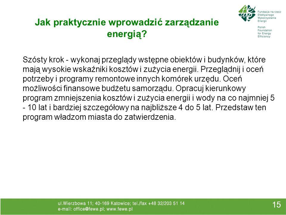 15 Jak praktycznie wprowadzić zarządzanie energią? Szósty krok - wykonaj przeglądy wstępne obiektów i budynków, które mają wysokie wskaźniki kosztów i