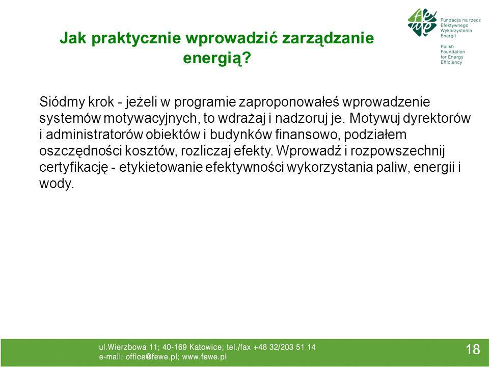18 Jak praktycznie wprowadzić zarządzanie energią? Siódmy krok - jeżeli w programie zaproponowałeś wprowadzenie systemów motywacyjnych, to wdrażaj i n