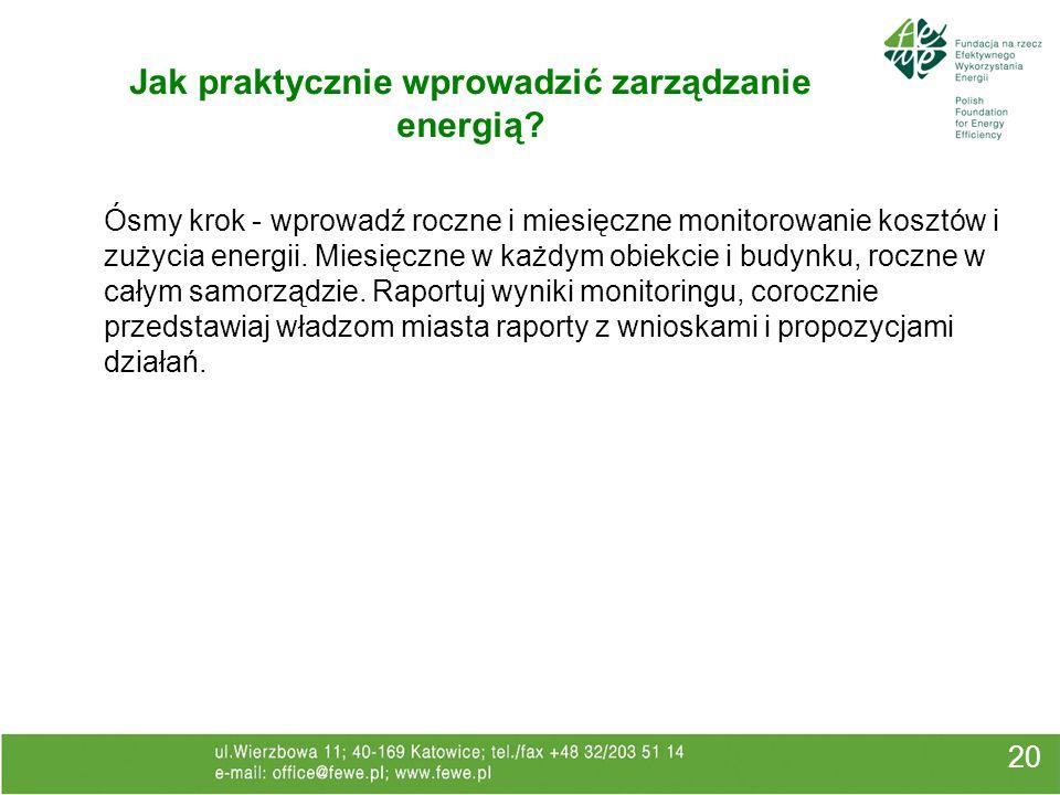 20 Jak praktycznie wprowadzić zarządzanie energią? Ósmy krok - wprowadź roczne i miesięczne monitorowanie kosztów i zużycia energii. Miesięczne w każd
