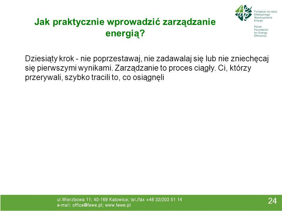 24 Jak praktycznie wprowadzić zarządzanie energią? Dziesiąty krok - nie poprzestawaj, nie zadawalaj się lub nie zniechęcaj się pierwszymi wynikami. Za