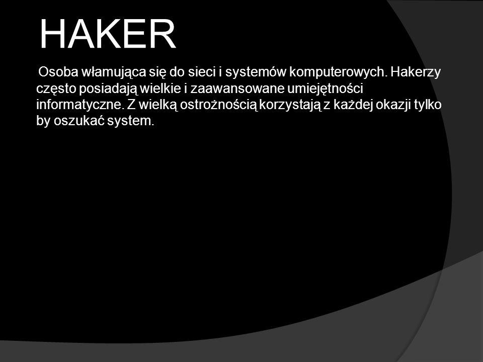 HAKER Osoba włamująca się do sieci i systemów komputerowych. Hakerzy często posiadają wielkie i zaawansowane umiejętności informatyczne. Z wielką ostr