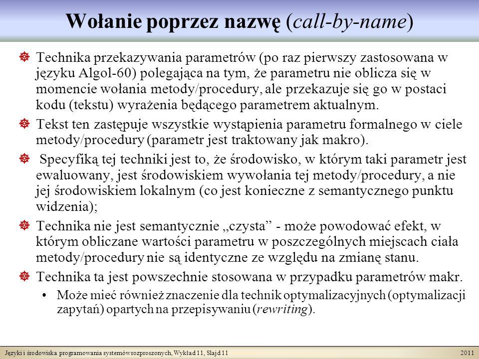 Języki i środowiska programowania systemów rozproszonych, Wykład 11, Slajd 11 2011 Wołanie poprzez nazwę (call-by-name) Technika przekazywania parametrów (po raz pierwszy zastosowana w języku Algol-60) polegająca na tym, że parametru nie oblicza się w momencie wołania metody/procedury, ale przekazuje się go w postaci kodu (tekstu) wyrażenia będącego parametrem aktualnym.