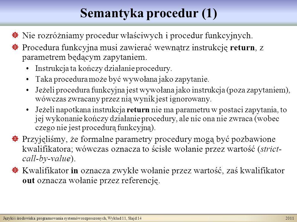 Języki i środowiska programowania systemów rozproszonych, Wykład 11, Slajd 14 2011 Semantyka procedur (1) Nie rozróżniamy procedur właściwych i procedur funkcyjnych.