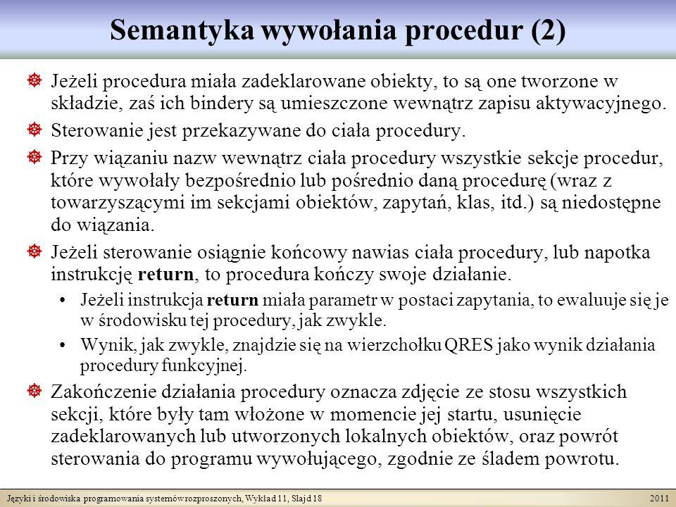 Języki i środowiska programowania systemów rozproszonych, Wykład 11, Slajd 18 2011 Semantyka wywołania procedur (2) Jeżeli procedura miała zadeklarowane obiekty, to są one tworzone w składzie, zaś ich bindery są umieszczone wewnątrz zapisu aktywacyjnego.