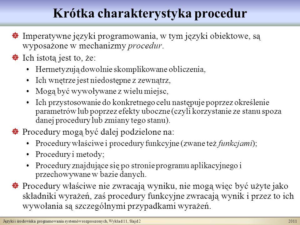 Języki i środowiska programowania systemów rozproszonych, Wykład 11, Slajd 13 2011 Procedury w SBQL Przyjmiemy następującą składnię deklaracji procedury (nie uwzględniającą kontroli typologicznej): Wywołanie procedury: procedura ::= procedure nazwaProc {instrukcje} procedura ::= procedure nazwaProc( ) {instrukcje} procedura ::= procedure nazwaProc ( parFormalne) {instrukcje} nazwaProc ::= nazwa parFormalne ::= parFormalny   parFormalny; parFormalne parFormalny ::= nazwa   in nazwa   out nazwa instrukcja ::= return [zapytanie] instrukcja ::= nazwaProc   nazwaProc( )   nazwaProc ( parAktualne ) zapytanie ::= nazwaProc   nazwaProc( )   nazwaProc ( parAktualne ) parAktualne ::= parAktualny   parAktualny ; parAktualne parAktualny ::= zapytanie
