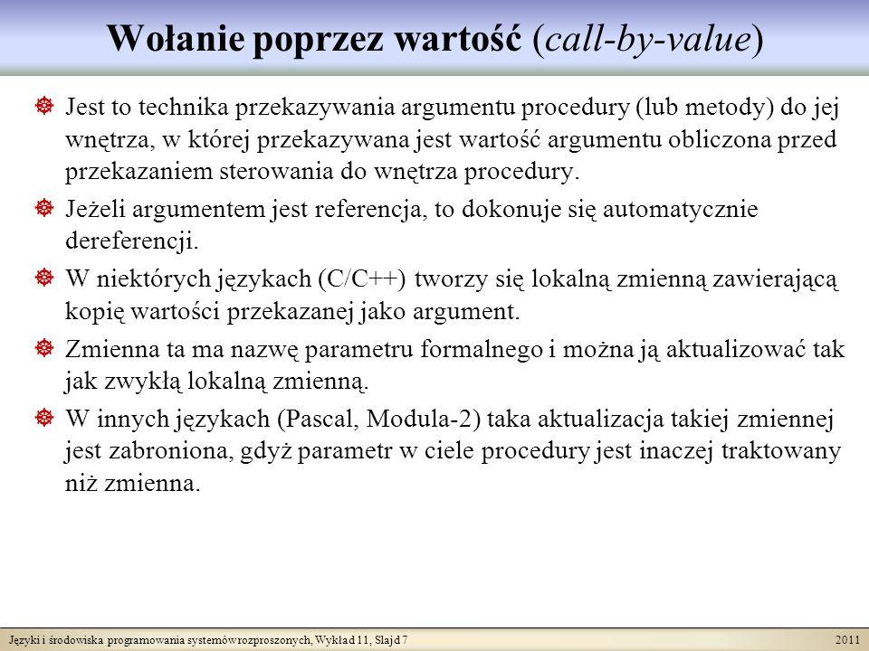 Języki i środowiska programowania systemów rozproszonych, Wykład 11, Slajd 7 2011 Wołanie poprzez wartość (call-by-value) Jest to technika przekazywania argumentu procedury (lub metody) do jej wnętrza, w której przekazywana jest wartość argumentu obliczona przed przekazaniem sterowania do wnętrza procedury.