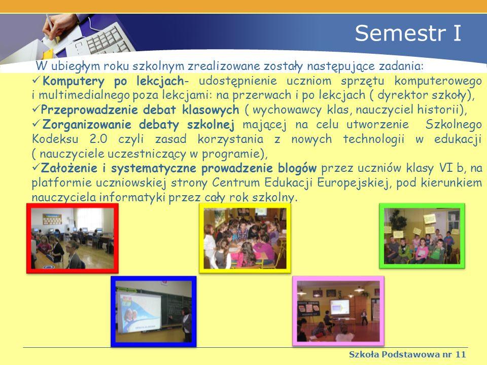 Szkoła Podstawowa nr 11 Semestr I W ubiegłym roku szkolnym zrealizowane zostały następujące zadania: Komputery po lekcjach- udostępnienie uczniom sprzętu komputerowego i multimedialnego poza lekcjami: na przerwach i po lekcjach ( dyrektor szkoły), Przeprowadzenie debat klasowych ( wychowawcy klas, nauczyciel historii), Zorganizowanie debaty szkolnej mającej na celu utworzenie Szkolnego Kodeksu 2.0 czyli zasad korzystania z nowych technologii w edukacji ( nauczyciele uczestniczący w programie), Założenie i systematyczne prowadzenie blogów przez uczniów klasy VI b, na platformie uczniowskiej strony Centrum Edukacji Europejskiej, pod kierunkiem nauczyciela informatyki przez cały rok szkolny.