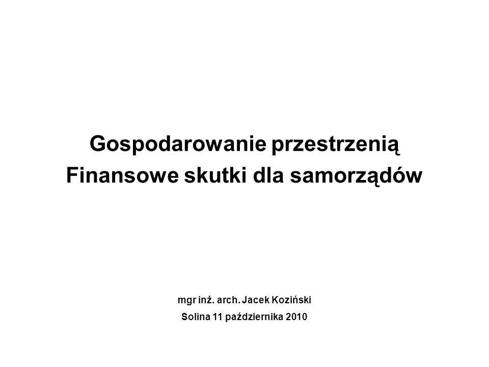 Gospodarowanie przestrzenią Finansowe skutki dla samorządów mgr inż. arch. Jacek Koziński Solina 11 października 2010