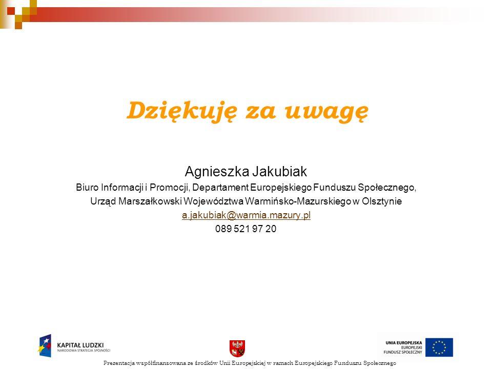 Dziękuję za uwagę Agnieszka Jakubiak Biuro Informacji i Promocji, Departament Europejskiego Funduszu Społecznego, Urząd Marszałkowski Województwa Warm